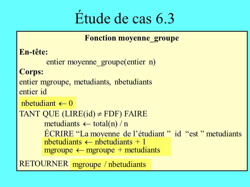 Étude de cas 6.3 Fonction moyenne_groupe En-tête: entier moyenne_groupe(entier n) Corps: entier mgroupe, metudiants, nbetudiants entier id nbetudiants