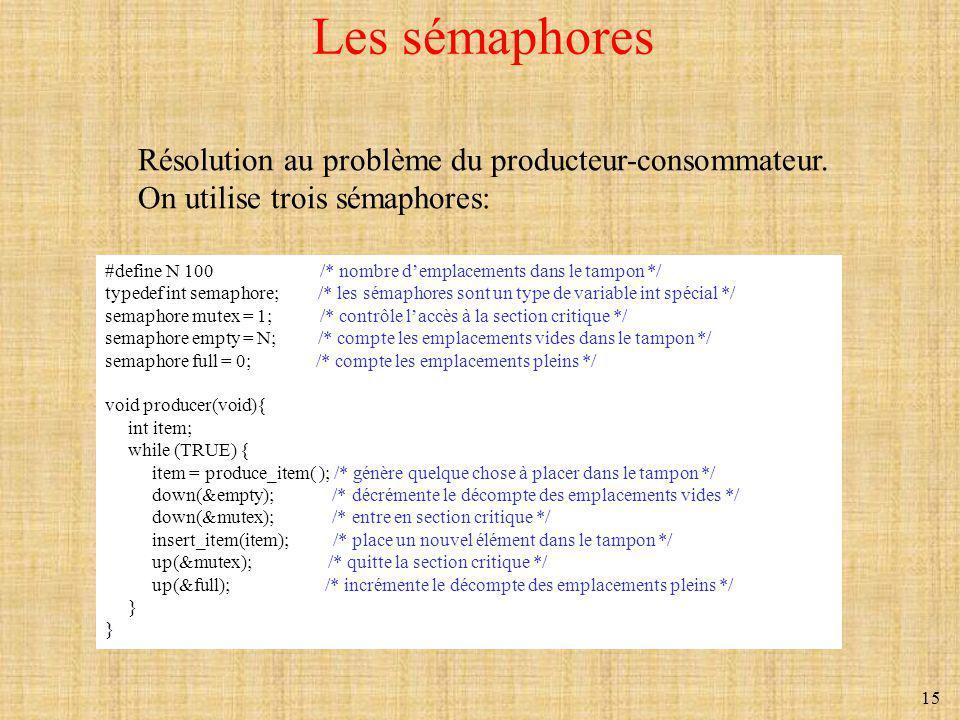 15 Les sémaphores #define N 100 /* nombre demplacements dans le tampon */ typedef int semaphore; /* les sémaphores sont un type de variable int spécia