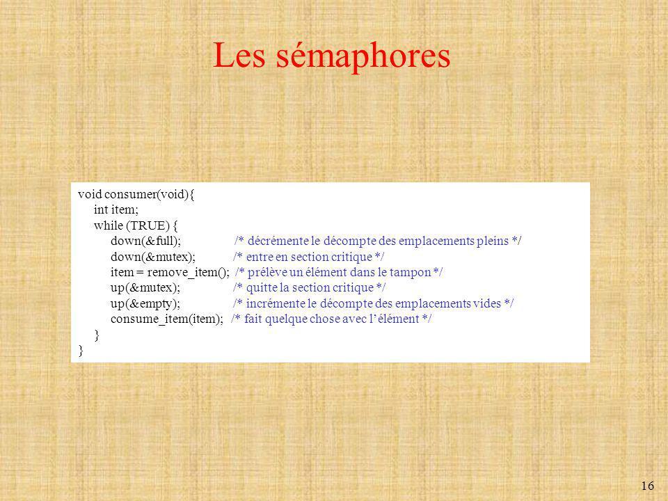16 Les sémaphores void consumer(void){ int item; while (TRUE) { down(&full); /* décrémente le décompte des emplacements pleins */ down(&mutex); /* ent