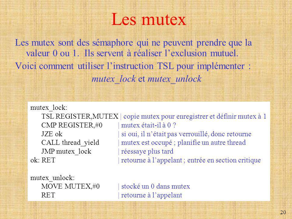 20 Les mutex Les mutex sont des sémaphore qui ne peuvent prendre que la valeur 0 ou 1. Ils servent à réaliser lexclusion mutuel. Voici comment utilise