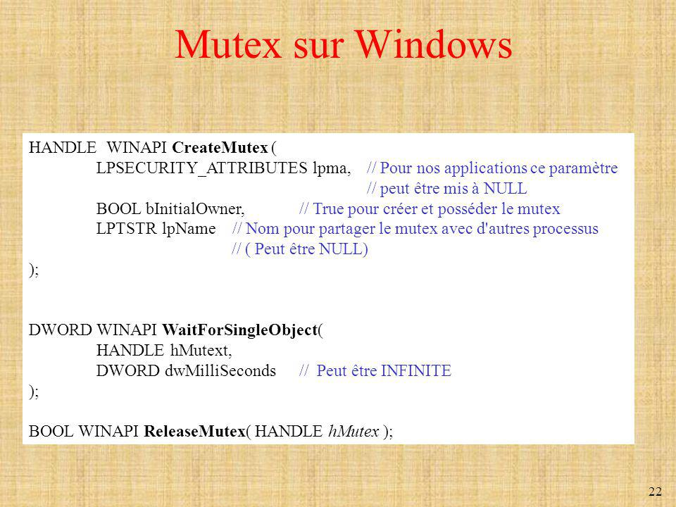 22 Mutex sur Windows HANDLE WINAPI CreateMutex ( LPSECURITY_ATTRIBUTES lpma, // Pour nos applications ce paramètre // peut être mis à NULL BOOL bIniti