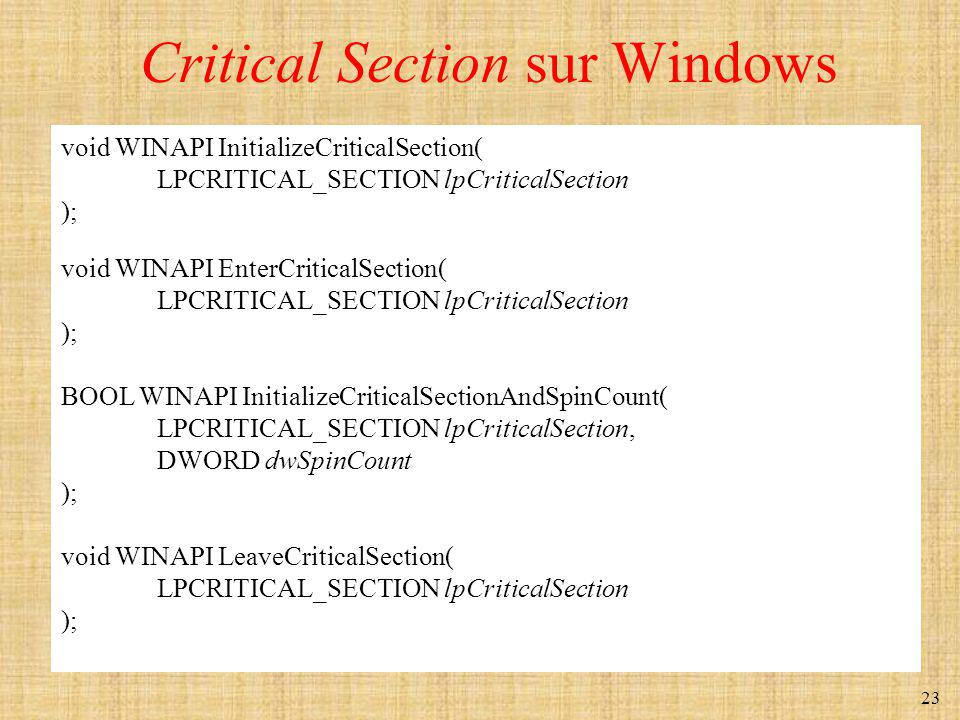 23 Critical Section sur Windows void WINAPI InitializeCriticalSection( LPCRITICAL_SECTION lpCriticalSection ); void WINAPI EnterCriticalSection( LPCRITICAL_SECTION lpCriticalSection ); BOOL WINAPI InitializeCriticalSectionAndSpinCount( LPCRITICAL_SECTION lpCriticalSection, DWORD dwSpinCount ); void WINAPI LeaveCriticalSection( LPCRITICAL_SECTION lpCriticalSection );