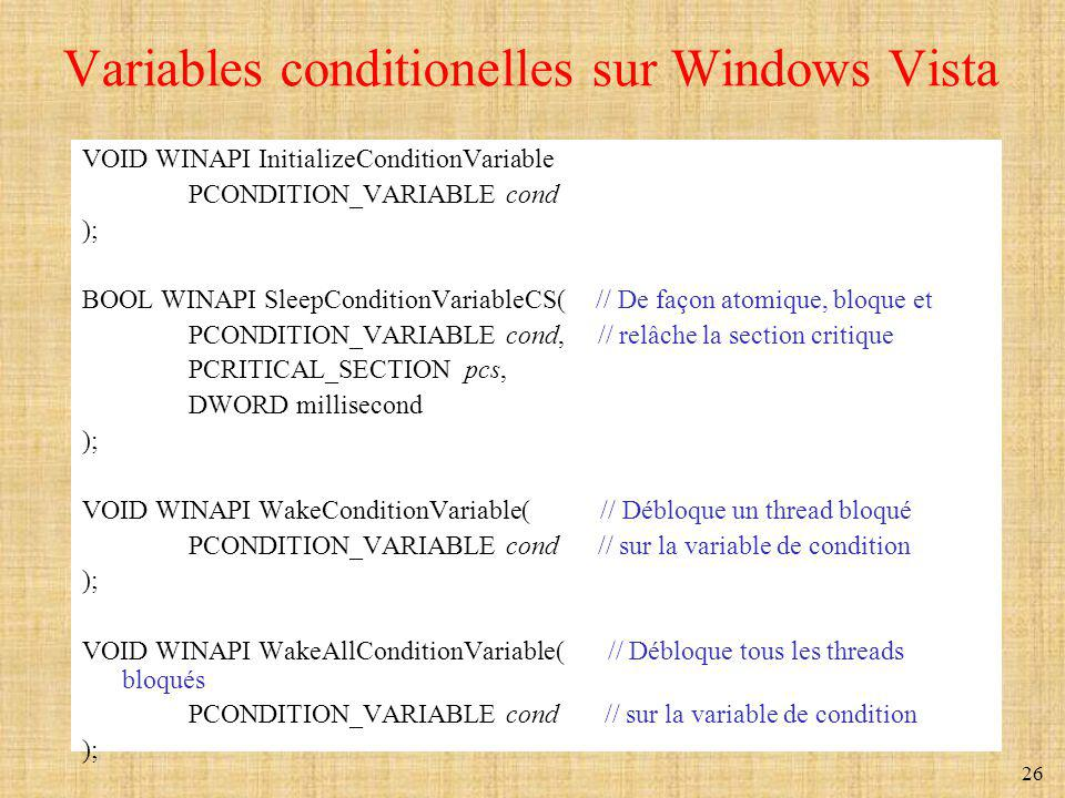 26 Variables conditionelles sur Windows Vista VOID WINAPI InitializeConditionVariable PCONDITION_VARIABLE cond ); BOOL WINAPI SleepConditionVariableCS( // De façon atomique, bloque et PCONDITION_VARIABLE cond, // relâche la section critique PCRITICAL_SECTION pcs, DWORD millisecond ); VOID WINAPI WakeConditionVariable( // Débloque un thread bloqué PCONDITION_VARIABLE cond // sur la variable de condition ); VOID WINAPI WakeAllConditionVariable( // Débloque tous les threads bloqués PCONDITION_VARIABLE cond // sur la variable de condition );