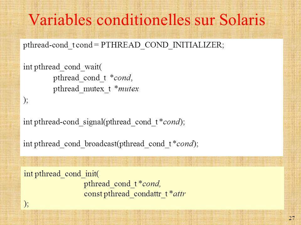 27 Variables conditionelles sur Solaris pthread-cond_t cond = PTHREAD_COND_INITIALIZER; int pthread_cond_wait( pthread_cond_t *cond, pthread_mutex_t *