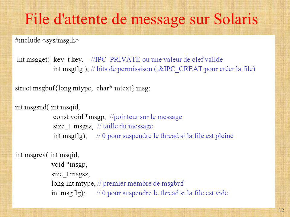 32 File d'attente de message sur Solaris #include int msgget( key_t key, //IPC_PRIVATE ou une valeur de clef valide int msgflg ); // bits de permissis