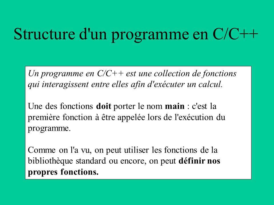 Structure d un programme en C/C++ Un programme en C/C++ est une collection de fonctions qui interagissent entre elles afin d exécuter un calcul.
