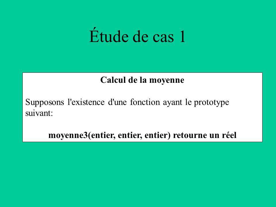 Étude de cas 1 Calcul de la moyenne Supposons l existence d une fonction ayant le prototype suivant: moyenne3(entier, entier, entier) retourne un réel