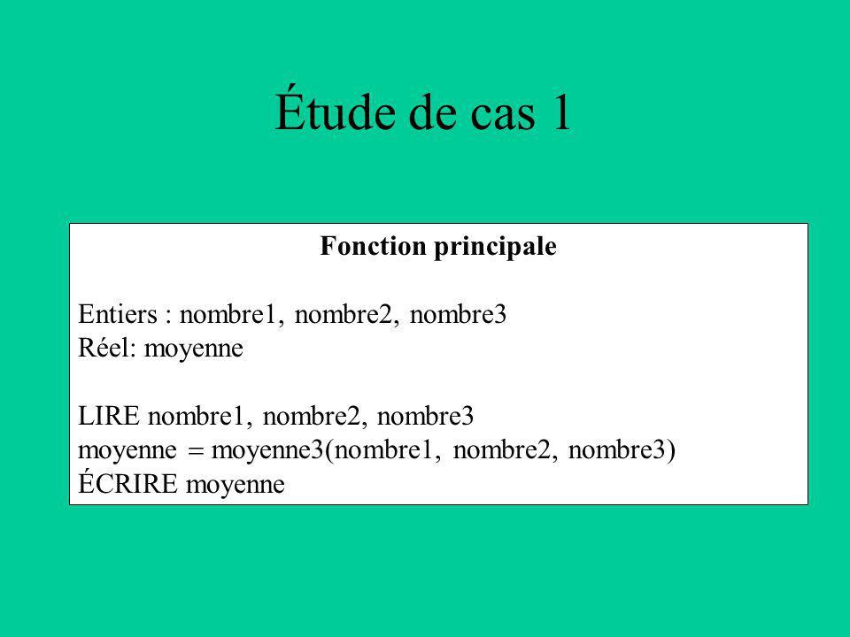 Étude de cas 1 Fonction principale Entiers : nombre1, nombre2, nombre3 Réel: moyenne LIRE nombre1, nombre2, nombre3 moyenne moyenne3(nombre1, nombre2, nombre3) ÉCRIRE moyenne