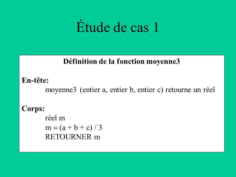 Étude de cas 1 Définition de la fonction moyenne3 En-tête: moyenne3 (entier a, entier b, entier c) retourne un réel Corps: réel m m (a + b + c) / 3 RETOURNER m
