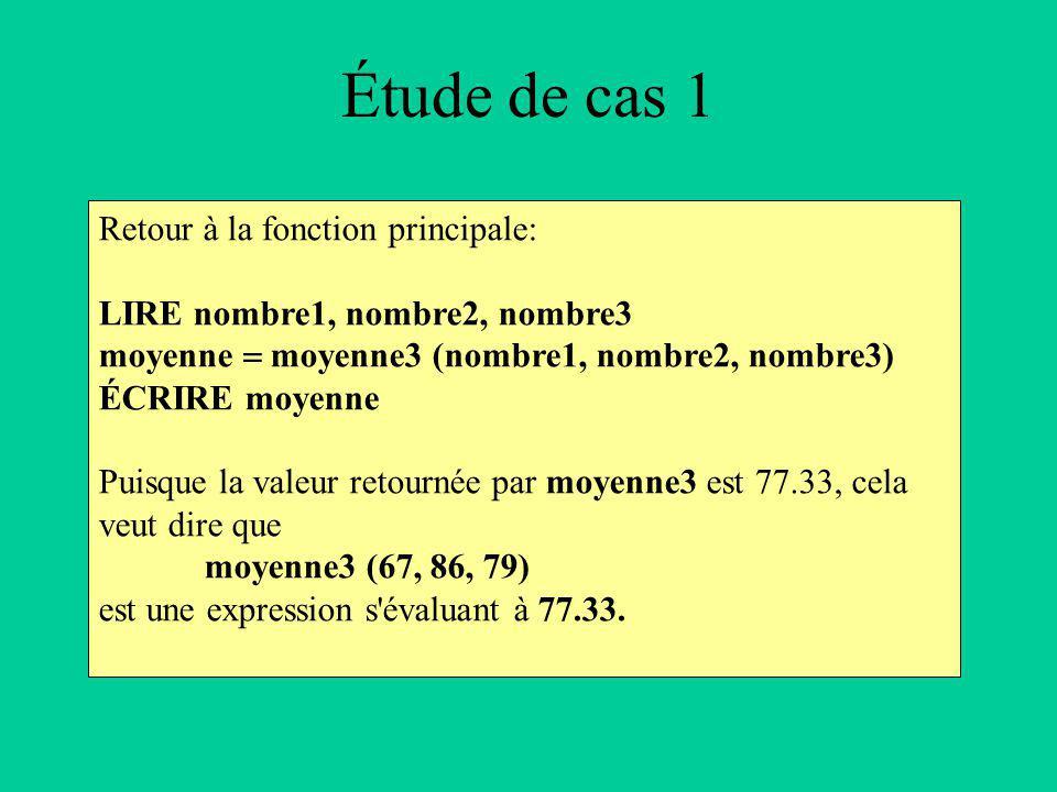 Étude de cas 1 Retour à la fonction principale: LIRE nombre1, nombre2, nombre3 moyenne moyenne3 (nombre1, nombre2, nombre3) ÉCRIRE moyenne Puisque la valeur retournée par moyenne3 est 77.33, cela veut dire que moyenne3 (67, 86, 79) est une expression s évaluant à 77.33.