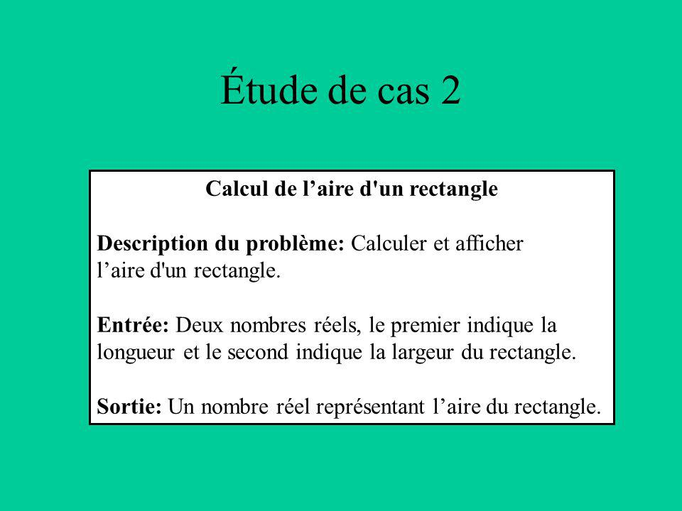 Étude de cas 2 Calcul de laire d un rectangle Description du problème: Calculer et afficher laire d un rectangle.