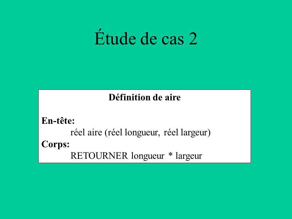 Étude de cas 2 Définition de aire En-tête: réel aire (réel longueur, réel largeur) Corps: RETOURNER longueur * largeur