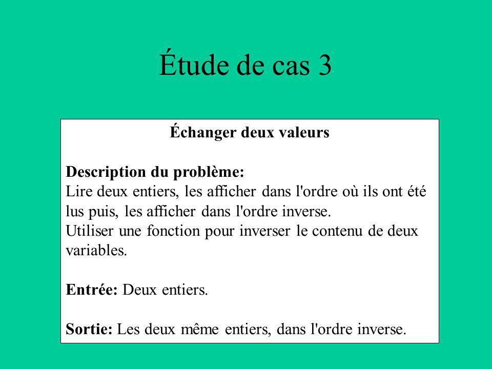 Étude de cas 3 Échanger deux valeurs Description du problème: Lire deux entiers, les afficher dans l ordre où ils ont été lus puis, les afficher dans l ordre inverse.