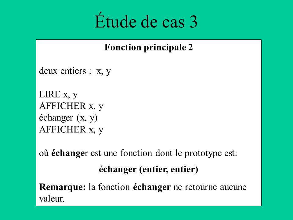 Étude de cas 3 Fonction principale 2 deux entiers : x, y LIRE x, y AFFICHER x, y échanger (x, y) AFFICHER x, y où échanger est une fonction dont le prototype est: échanger (entier, entier) Remarque: la fonction échanger ne retourne aucune valeur.