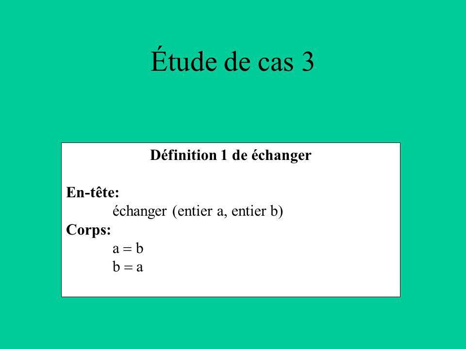 Étude de cas 3 Définition 1 de échanger En-tête: échanger (entier a, entier b) Corps: a b b a
