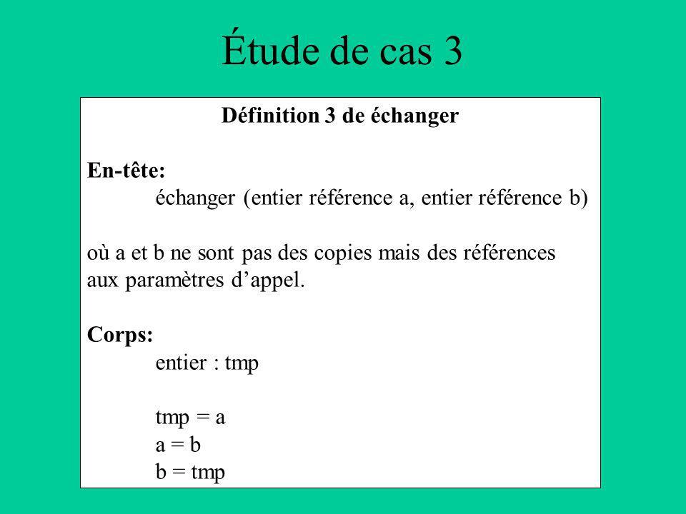 Étude de cas 3 Définition 3 de échanger En-tête: échanger (entier référence a, entier référence b) où a et b ne sont pas des copies mais des références aux paramètres dappel.