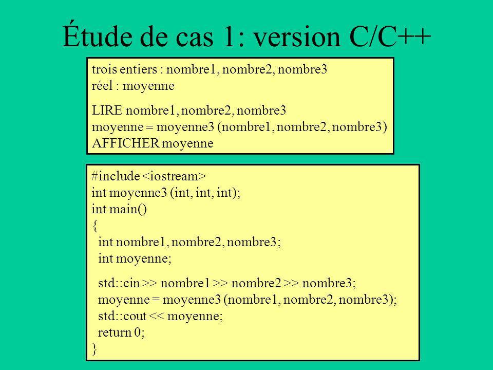 Étude de cas 1: version C/C++ trois entiers : nombre1, nombre2, nombre3 réel : moyenne LIRE nombre1, nombre2, nombre3 moyenne moyenne3 (nombre1, nombre2, nombre3) AFFICHER moyenne #include int moyenne3 (int, int, int); int main() { int nombre1, nombre2, nombre3; int moyenne; std::cin >> nombre1 >> nombre2 >> nombre3; moyenne = moyenne3 (nombre1, nombre2, nombre3); std::cout << moyenne; return 0; }