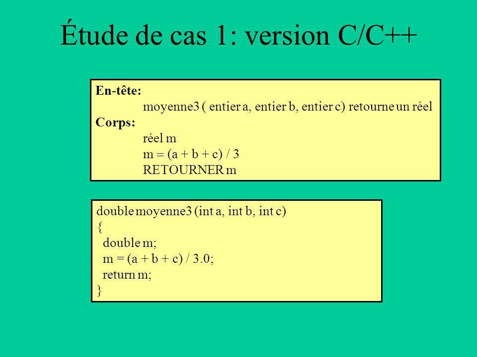 Étude de cas 1: version C/C++ En-tête: moyenne3 ( entier a, entier b, entier c) retourne un réel Corps: réel m m (a + b + c) / 3 RETOURNER m double moyenne3 (int a, int b, int c) { double m; m = (a + b + c) / 3.0; return m; }