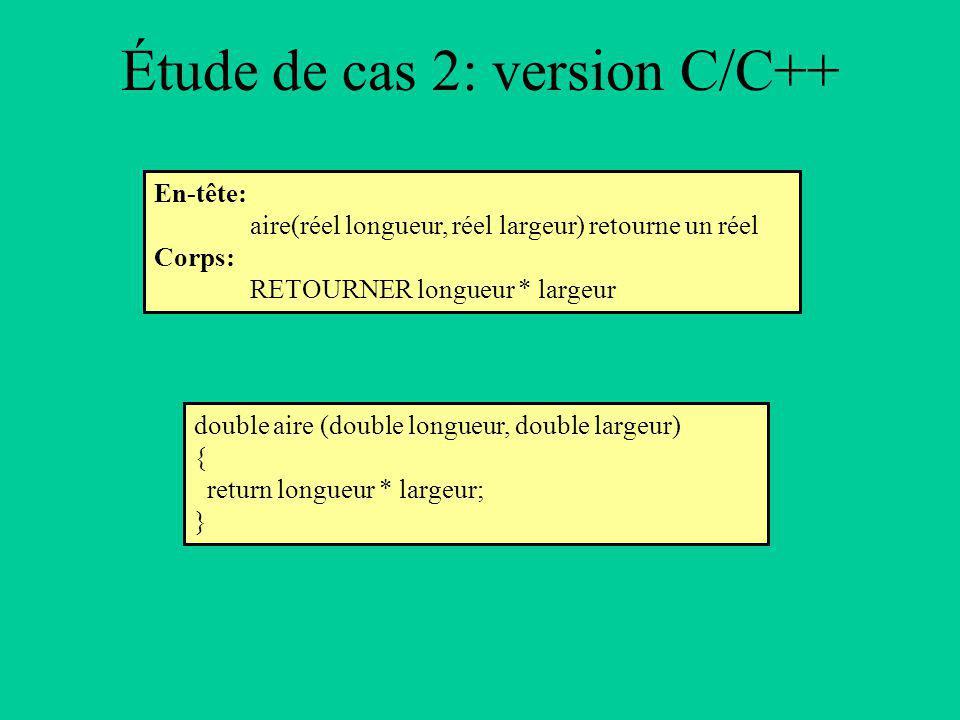 Étude de cas 2: version C/C++ En-tête: aire(réel longueur, réel largeur) retourne un réel Corps: RETOURNER longueur * largeur double aire (double longueur, double largeur) { return longueur * largeur; }