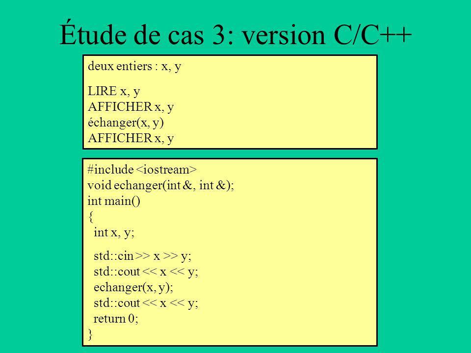 Étude de cas 3: version C/C++ deux entiers : x, y LIRE x, y AFFICHER x, y échanger(x, y) AFFICHER x, y #include void echanger(int &, int &); int main() { int x, y; std::cin >> x >> y; std::cout << x << y; echanger(x, y); std::cout << x << y; return 0; }