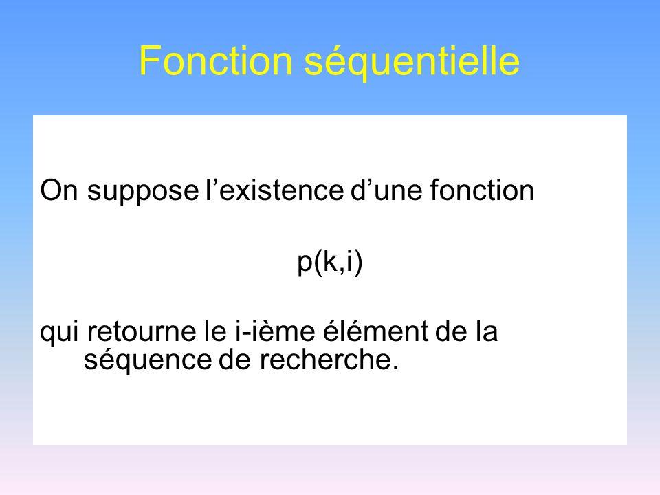 Fonction séquentielle On suppose lexistence dune fonction p(k,i) qui retourne le i-ième élément de la séquence de recherche.