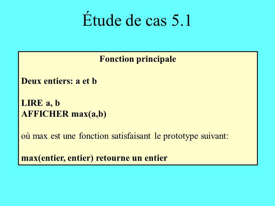 Étude de cas 5.1 Fonction max En-tête: max (entier a, entier b) retourne un entier Corps: SI (a > b) ALORS retourner a SINON retourner b