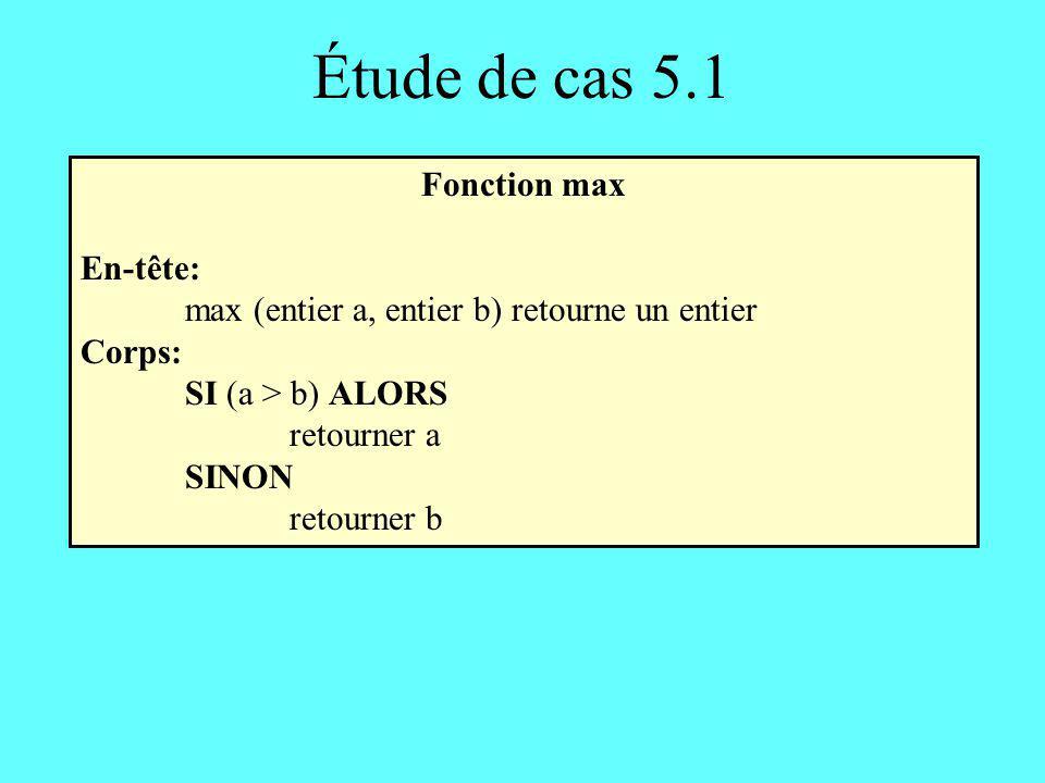 Étude de cas 5.2 Fonction max3: première solution En-tête: max3 (entier a, entier b, entier c) retourne un entier Corps: SI ((a b) et (a c)) ALORS retourner a SINON SI ((b a) et (b c)) ALORS retourner b SINON retourner c