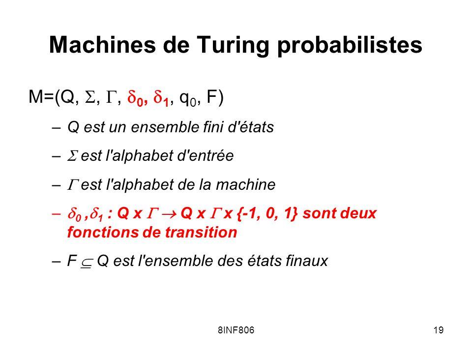 8INF80619 Machines de Turing probabilistes M=(Q,,, 0, 1, q 0, F) –Q est un ensemble fini d états – est l alphabet d entrée – est l alphabet de la machine – 0, 1 : Q x Q x x {-1, 0, 1} sont deux fonctions de transition –F Q est l ensemble des états finaux