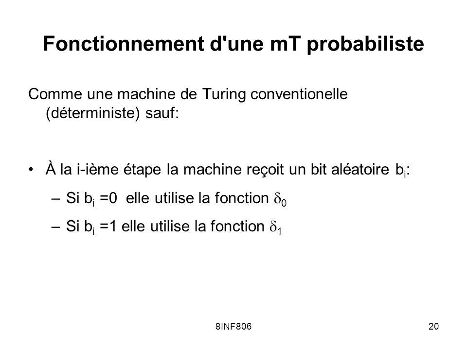 8INF80620 Fonctionnement d une mT probabiliste Comme une machine de Turing conventionelle (déterministe) sauf: À la i-ième étape la machine reçoit un bit aléatoire b i : –Si b i =0 elle utilise la fonction 0 –Si b i =1 elle utilise la fonction 1