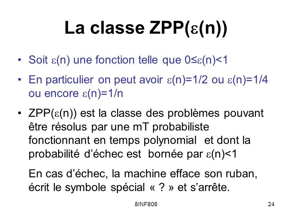 8INF80624 La classe ZPP( (n)) Soit (n) une fonction telle que 0 (n)<1 En particulier on peut avoir (n)=1/2 ou (n)=1/4 ou encore (n)=1/n ZPP( (n)) est la classe des problèmes pouvant être résolus par une mT probabiliste fonctionnant en temps polynomial et dont la probabilité déchec est bornée par (n)<1 En cas déchec, la machine efface son ruban, écrit le symbole spécial « .