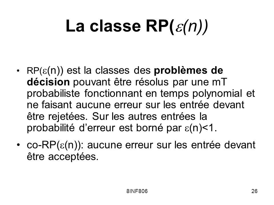 8INF80626 La classe RP( (n)) RP( (n)) est la classes des problèmes de décision pouvant être résolus par une mT probabiliste fonctionnant en temps polynomial et ne faisant aucune erreur sur les entrée devant être rejetées.