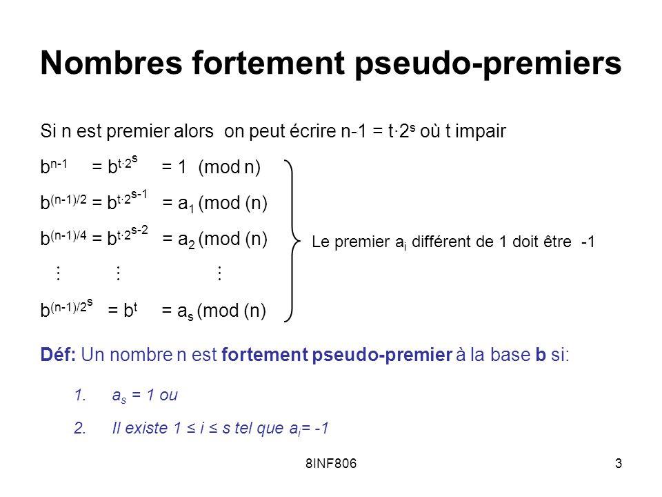 8INF8063 Nombres fortement pseudo-premiers Si n est premier alors on peut écrire n-1 = t·2 s où t impair b n-1 = b t·2 s = 1 (mod n) b (n-1)/2 = b t·2 s-1 = a 1 (mod (n) b (n-1)/4 = b t·2 s-2 = a 2 (mod (n) b (n-1)/2 s = b t = a s (mod (n) Déf: Un nombre n est fortement pseudo-premier à la base b si: 1.a s = 1 ou 2.Il existe 1 i s tel que a i = -1 Le premier a i différent de 1 doit être -1