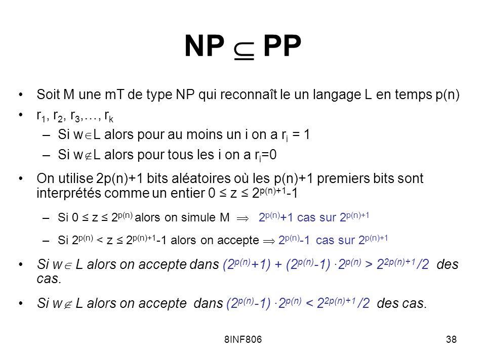 8INF80638 NP PP Soit M une mT de type NP qui reconnaît le un langage L en temps p(n) r 1, r 2, r 3,…, r k –Si w L alors pour au moins un i on a r i = 1 –Si w L alors pour tous les i on a r i =0 On utilise 2p(n)+1 bits aléatoires où les p(n)+1 premiers bits sont interprétés comme un entier 0 z 2 p(n)+1 -1 –Si 0 z 2 p(n) alors on simule M 2 p(n) +1 cas sur 2 p(n)+1 –Si 2 p(n) < z 2 p(n)+1 -1 alors on accepte 2 p(n) -1 cas sur 2 p(n)+1 Si w L alors on accepte dans (2 p(n) +1) + (2 p(n) -1) ·2 p(n) > 2 2p(n)+1 /2 des cas.