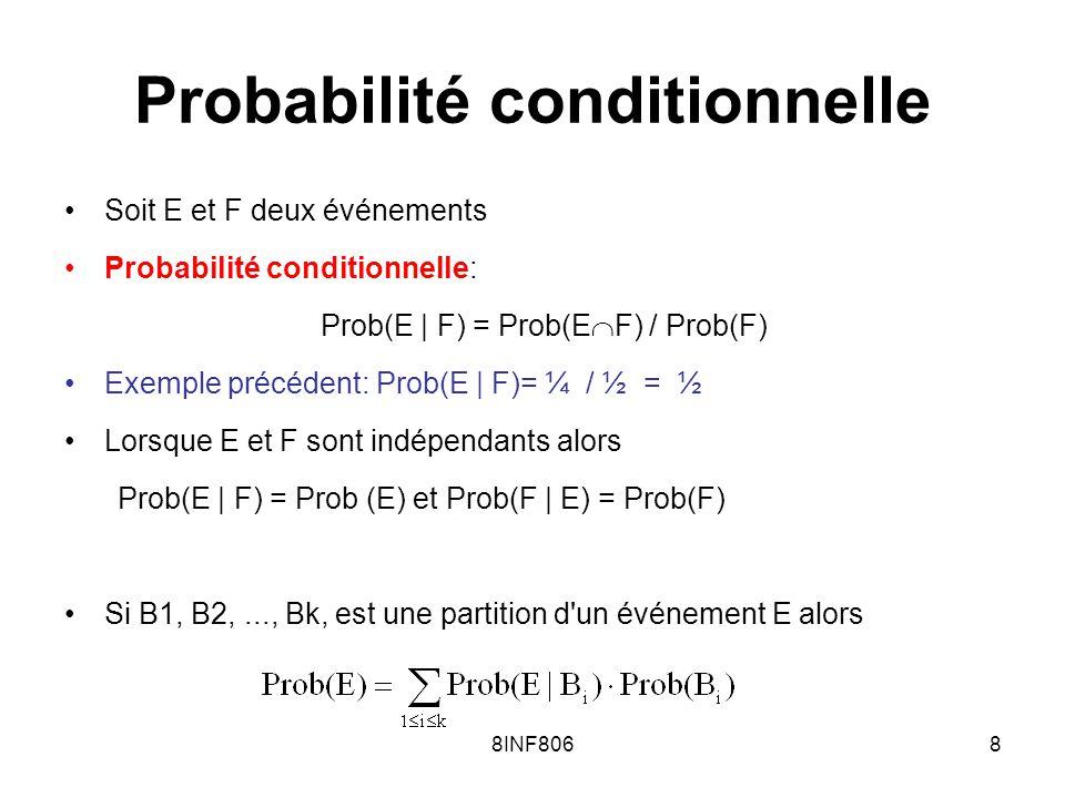 8INF8069 Variable aléatoire Étant donné un univers S et une loi de probabilité Prob: (S), une variable aléatoire est une fonction X: S telle que: 1.Prob(X=a) = Prob( {s S | X(s)=a} ) 2.Si A alors Prob(X A)=Prob({s S | X(s) A}) X et Y sont deux variables aléatoires indépendantes si pour tout A,B on a Prob(X A et Y B) = Prob(X A) · Prob(Y B)