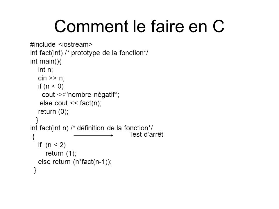 Comment le faire en C #include int fact(int) /* prototype de la fonction*/ int main(){ int n; cin >> n; if (n < 0) cout <<nombre négatif; else cout << fact(n); return (0); } int fact(int n) /* définition de la fonction*/ { if (n < 2) return (1); else return (n*fact(n-1)); } Test darrêt