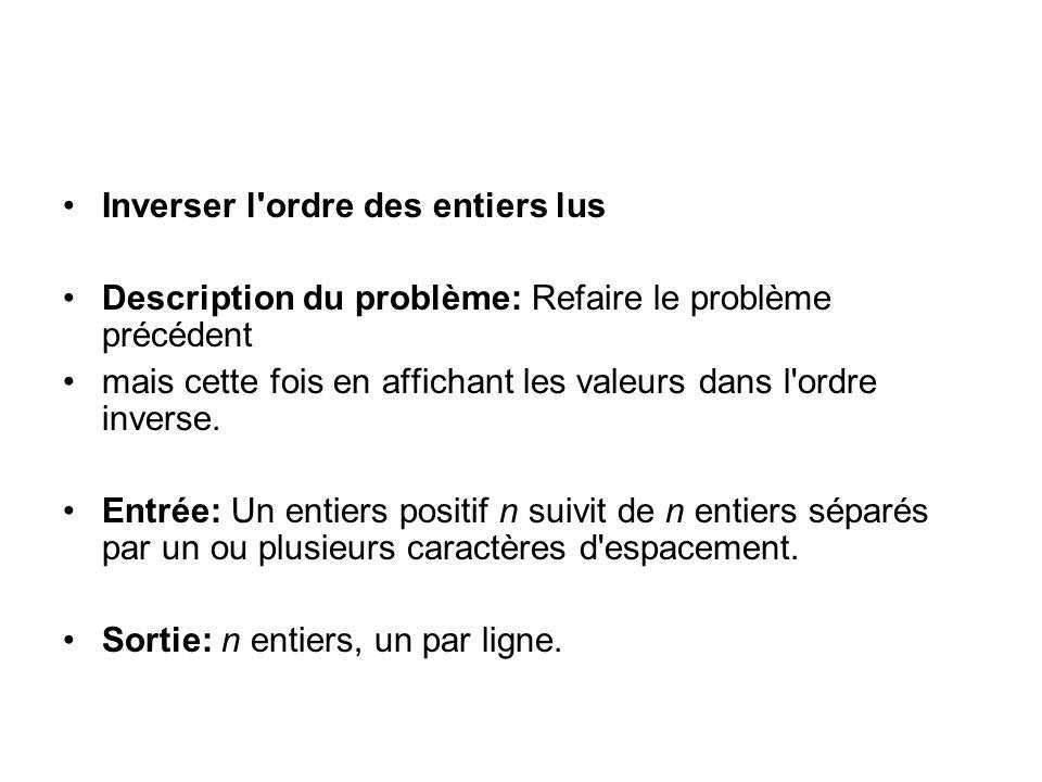 Inverser l ordre des entiers lus Description du problème: Refaire le problème précédent mais cette fois en affichant les valeurs dans l ordre inverse.