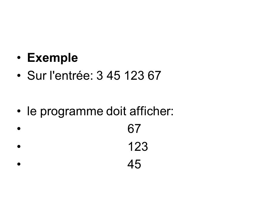 Exemple Sur l entrée: 3 45 123 67 le programme doit afficher: 67 123 45