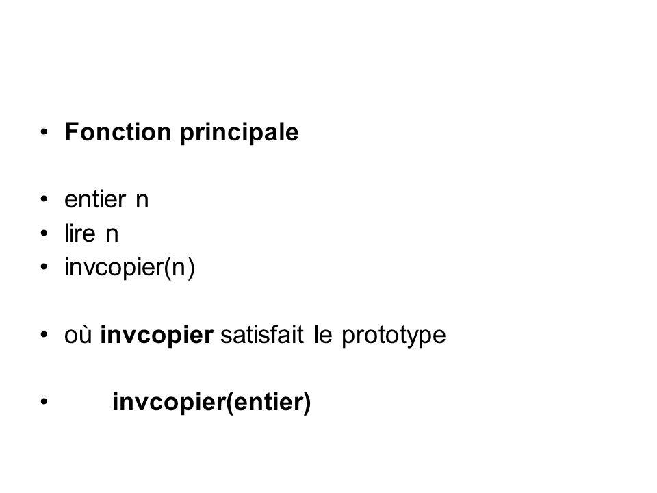 Fonction principale entier n lire n invcopier(n) où invcopier satisfait le prototype invcopier(entier)