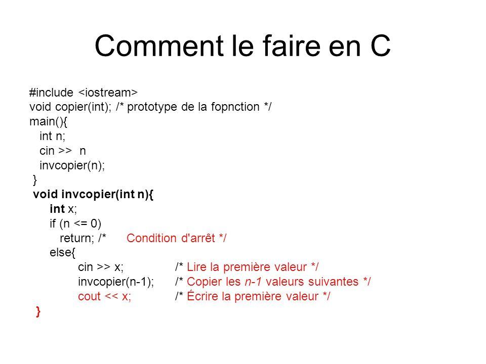 Comment le faire en C #include void copier(int); /* prototype de la fopnction */ main(){ int n; cin >> n invcopier(n); } void invcopier(int n){ int x; if (n <= 0) return; /* Condition d arrêt */ else{ cin >> x;/* Lire la première valeur */ invcopier(n-1);/* Copier les n-1 valeurs suivantes */ cout << x;/* Écrire la première valeur */ }