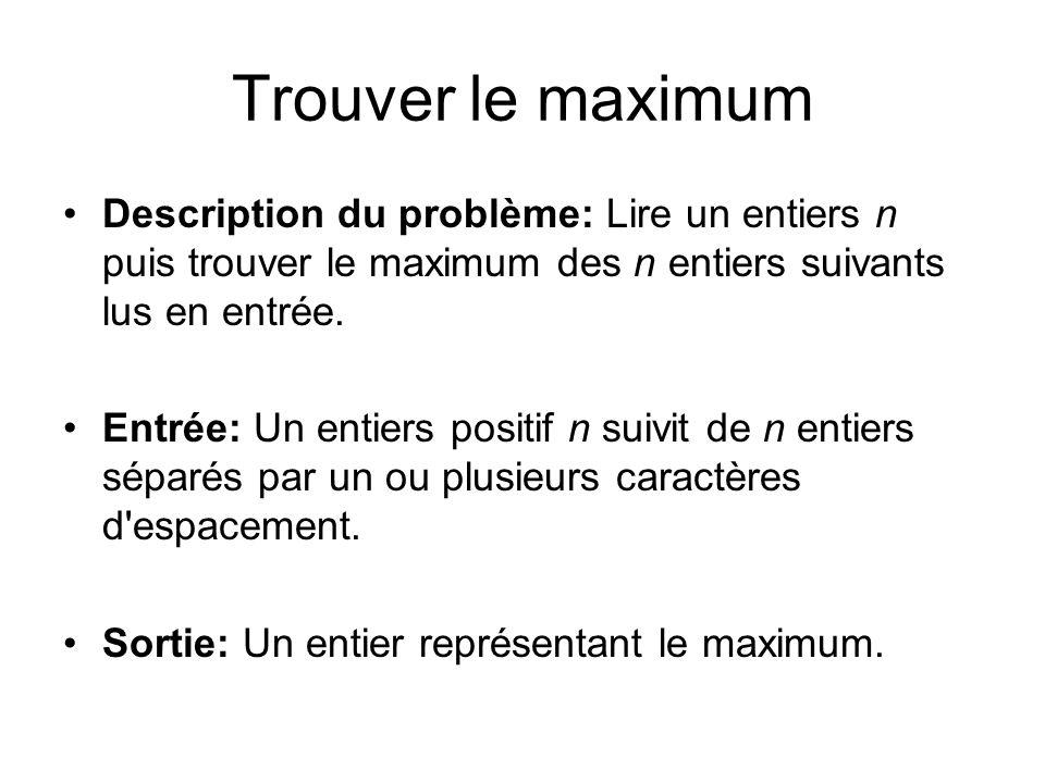 Trouver le maximum Description du problème: Lire un entiers n puis trouver le maximum des n entiers suivants lus en entrée.