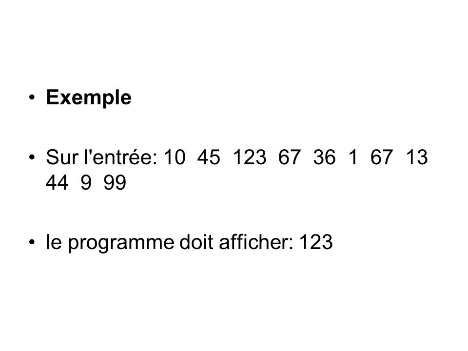 Exemple Sur l entrée: 10 45 123 67 36 1 67 13 44 9 99 le programme doit afficher: 123