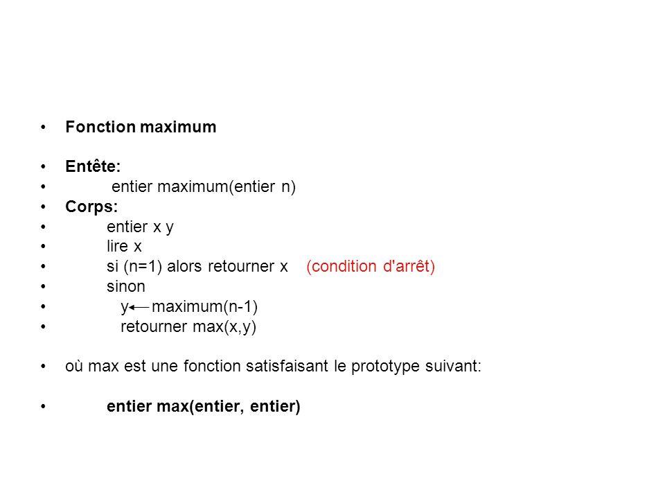 Fonction maximum Entête: entier maximum(entier n) Corps: entier x y lire x si (n=1) alors retourner x(condition d arrêt) sinon y maximum(n-1) retourner max(x,y) où max est une fonction satisfaisant le prototype suivant: entier max(entier, entier)
