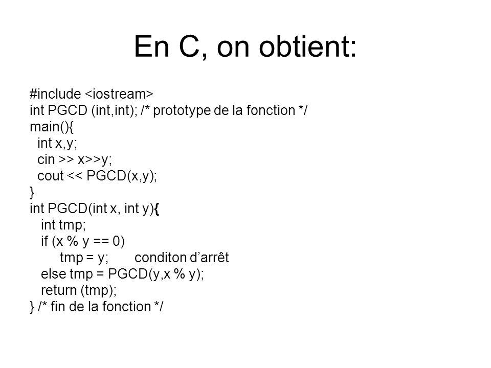 En C, on obtient: #include int PGCD (int,int); /* prototype de la fonction */ main(){ int x,y; cin >> x>>y; cout << PGCD(x,y); } int PGCD(int x, int y){ int tmp; if (x % y == 0) tmp = y; conditon darrêt else tmp = PGCD(y,x % y); return (tmp); } /* fin de la fonction */