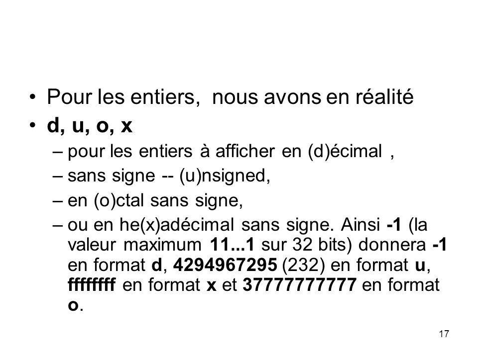 17 Pour les entiers, nous avons en réalité d, u, o, x –pour les entiers à afficher en (d)écimal, –sans signe -- (u)nsigned, –en (o)ctal sans signe, –o