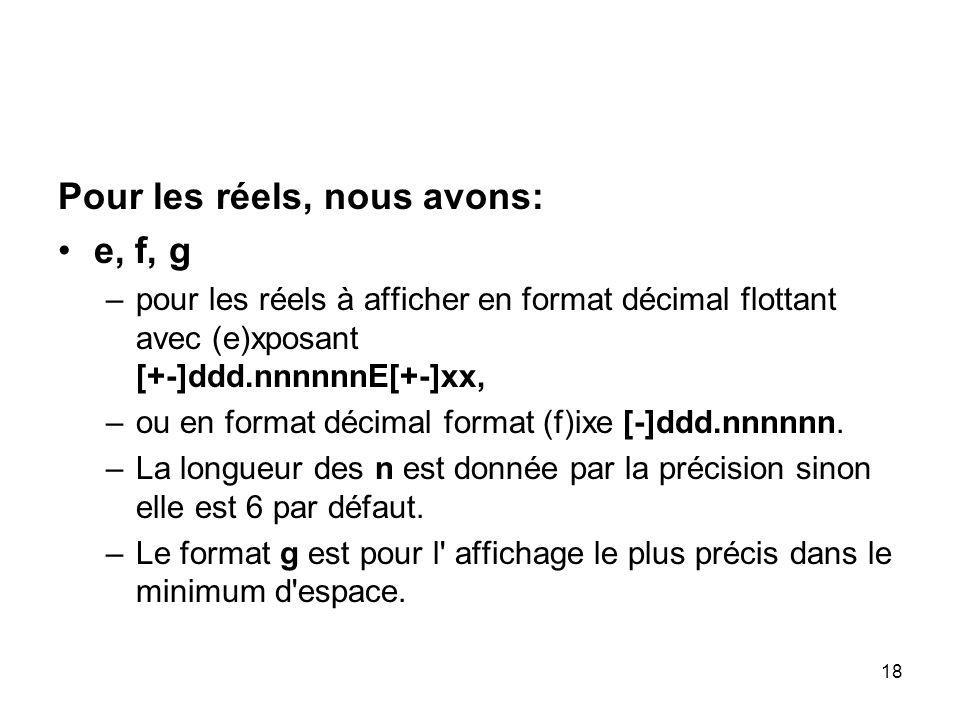 18 Pour les réels, nous avons: e, f, g –pour les réels à afficher en format décimal flottant avec (e)xposant [+-]ddd.nnnnnnE[+-]xx, –ou en format déci