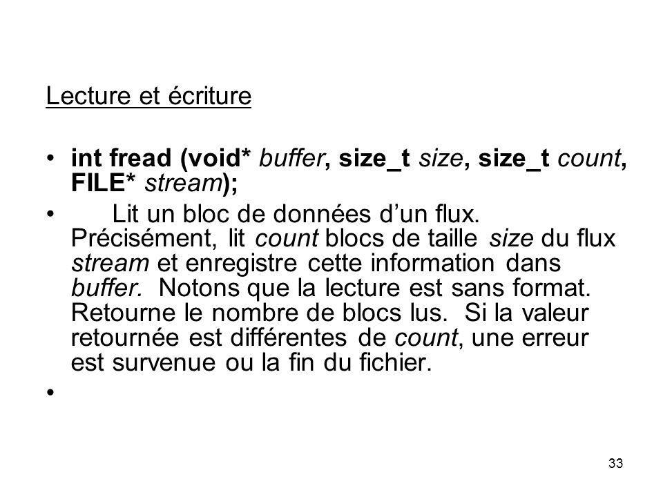33 Lecture et écriture int fread (void* buffer, size_t size, size_t count, FILE* stream); Lit un bloc de données dun flux. Précisément, lit count bloc