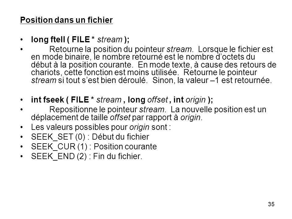 35 Position dans un fichier long ftell ( FILE * stream ); Retourne la position du pointeur stream. Lorsque le fichier est en mode binaire, le nombre r