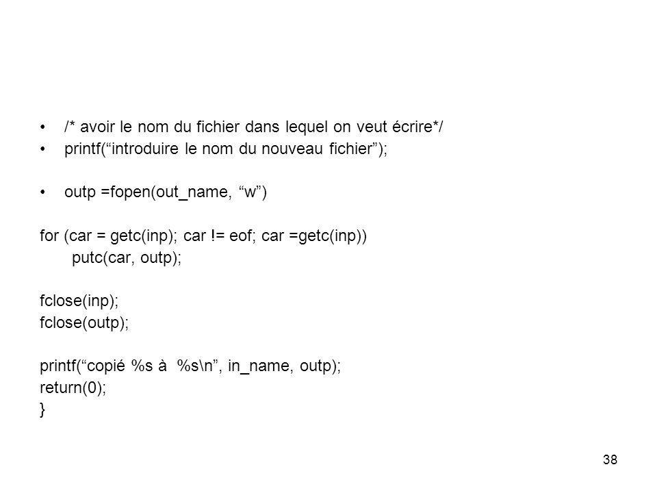 38 /* avoir le nom du fichier dans lequel on veut écrire*/ printf(introduire le nom du nouveau fichier); outp =fopen(out_name, w) for (car = getc(inp)