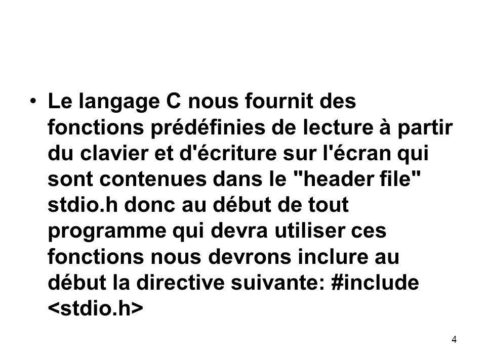 4 Le langage C nous fournit des fonctions prédéfinies de lecture à partir du clavier et d'écriture sur l'écran qui sont contenues dans le