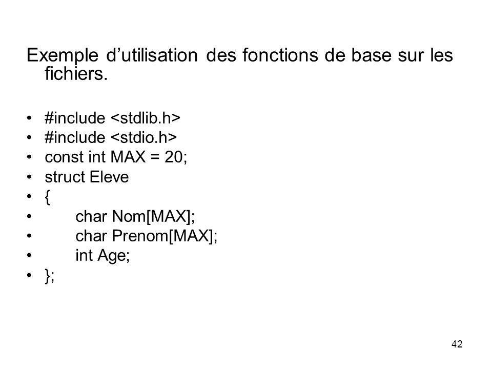 42 Exemple dutilisation des fonctions de base sur les fichiers. #include const int MAX = 20; struct Eleve { char Nom[MAX]; char Prenom[MAX]; int Age;
